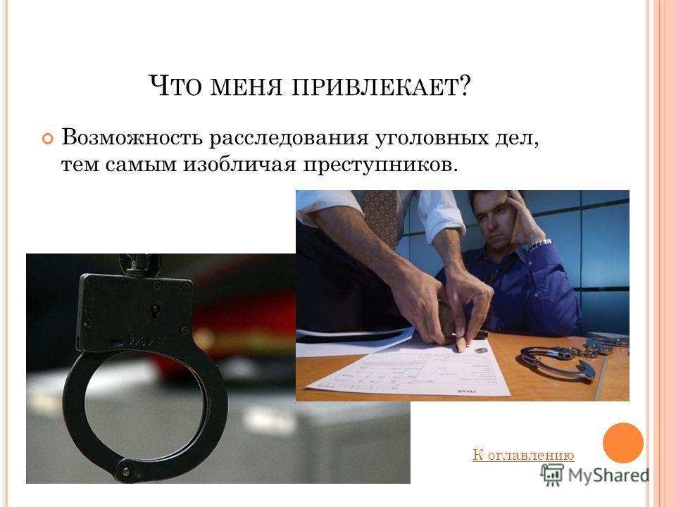 Ч ТО МЕНЯ ПРИВЛЕКАЕТ ? Возможность расследования уголовных дел, тем самым изобличая преступников. К оглавлению