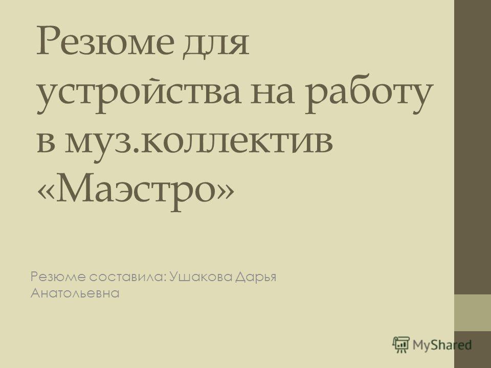 Резюме для устройства на работу в муз.коллектив «Маэстро» Резюме составила: Ушакова Дарья Анатольевна
