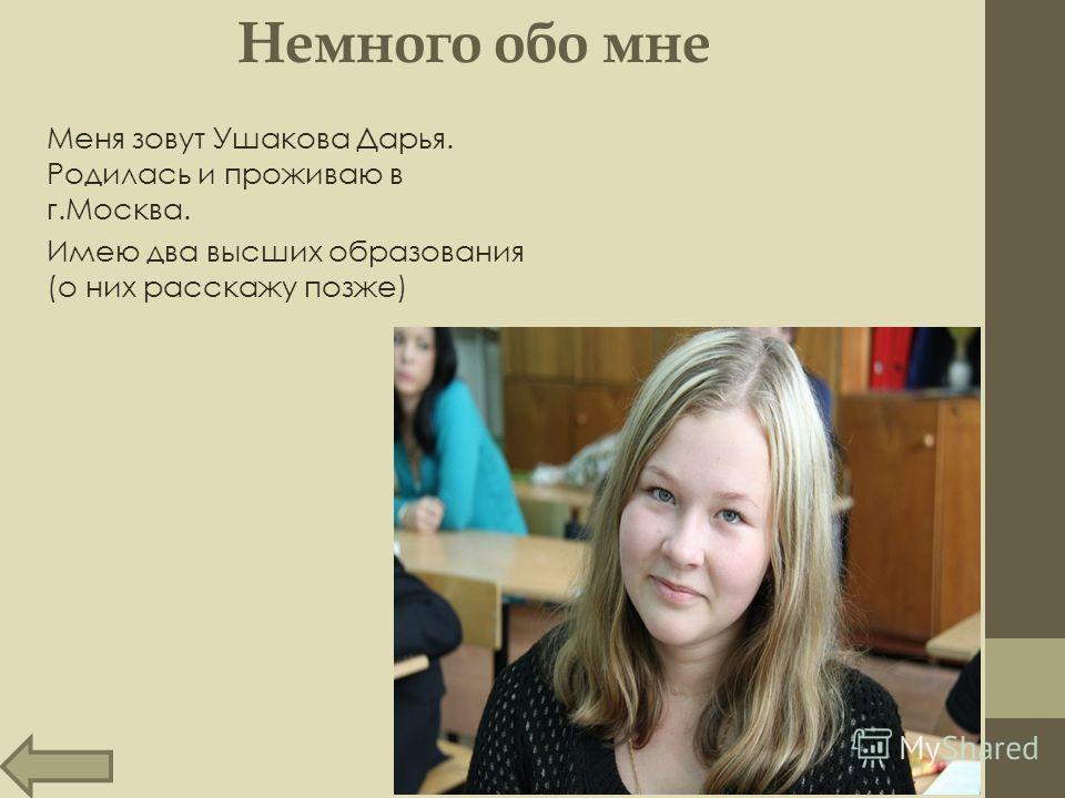 Немного обо мне Меня зовут Ушакова Дарья. Родилась и проживаю в г.Москва. Имею два высших образования (о них расскажу позже)