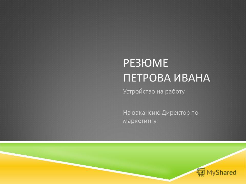 РЕЗЮМЕ ПЕТРОВА ИВАНА Устройство на работу На вакансию Директор по маркетингу
