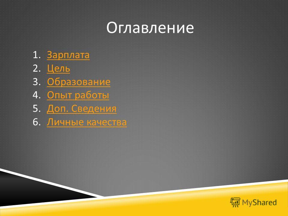 Оглавление 1.ЗарплатаЗарплата 2.ЦельЦель 3.ОбразованиеОбразование 4.Опыт работыОпыт работы 5.Доп. СведенияДоп. Сведения 6.Личные качестваЛичные качества