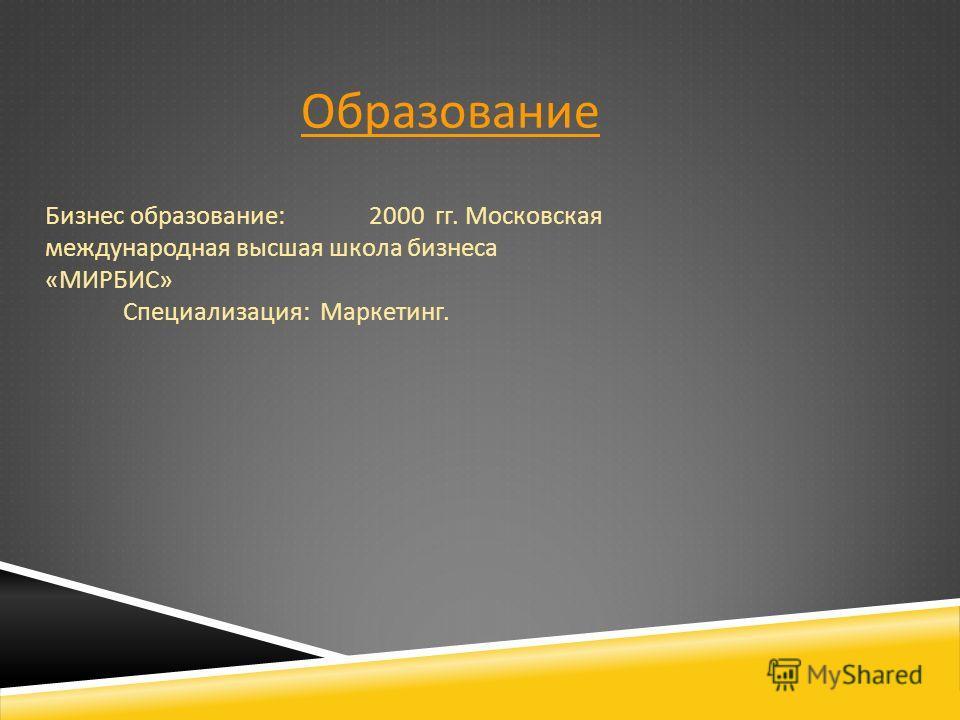 Образование Бизнес образование : 2000 гг. Московская международная высшая школа бизнеса « МИРБИС » Специализация : Маркетинг.