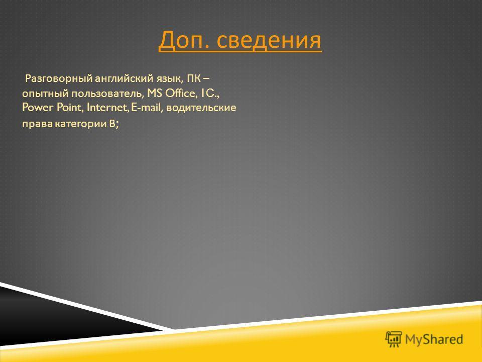 Доп. сведения Разговорный английский язык, ПК – опытный пользователь, MS Office, 1 С., Power Point, Internet, E-mail, водительские права категории В ;
