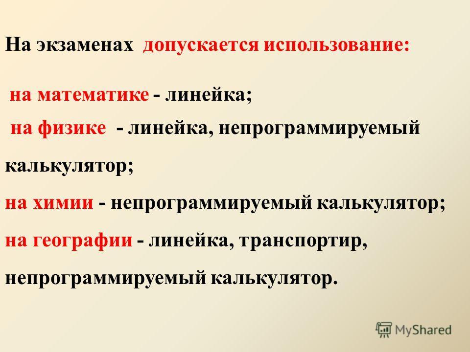 На экзаменах допускается использование: на математике - линейка; на физике - линейка, непрограммируемый калькулятор; на химии - непрограммируемый калькулятор; на географии - линейка, транспортир, непрограммируемый калькулятор.