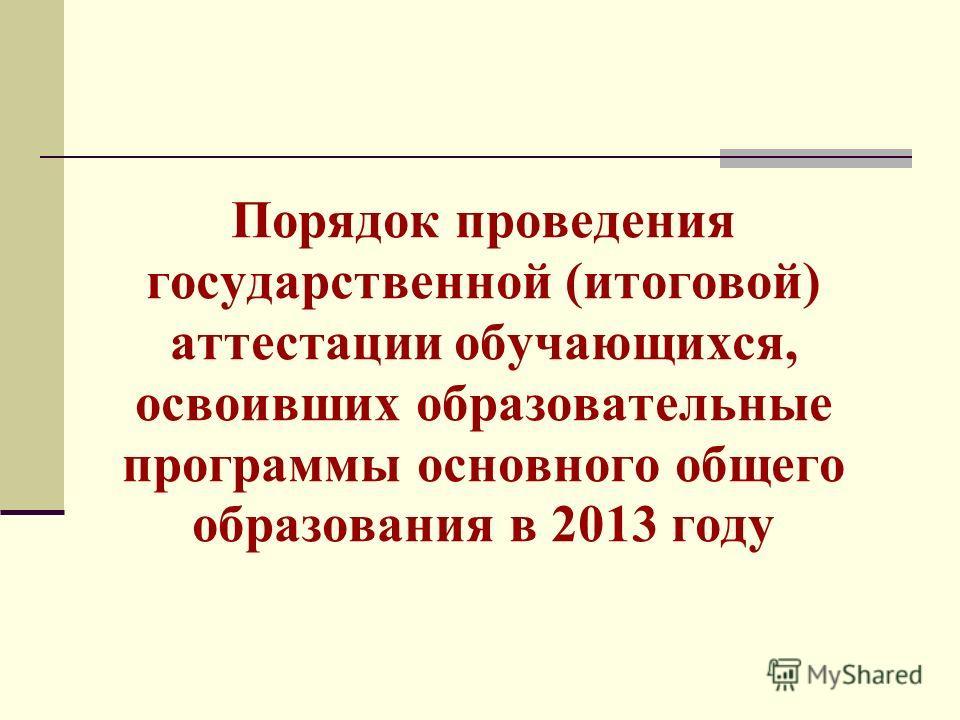 Порядок проведения государственной (итоговой) аттестации обучающихся, освоивших образовательные программы основного общего образования в 2013 году