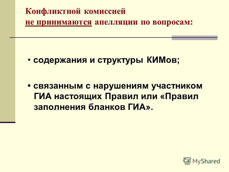Конфликтной комиссией не принимаются апелляции по вопросам: содержания и структуры КИМов; связанным с нарушениям участником ГИА настоящих Правил или «Правил заполнения бланков ГИА».