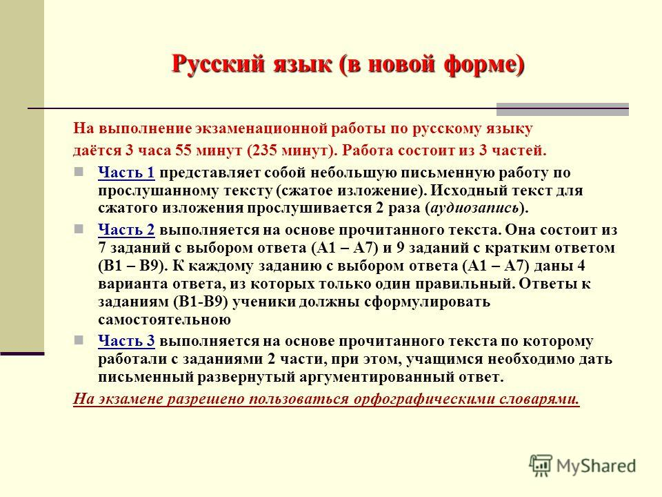Русский язык (в новой форме) На выполнение экзаменационной работы по русскому языку даётся 3 часа 55 минут (235 минут). Работа состоит из 3 частей. Часть 1 представляет собой небольшую письменную работу по прослушанному тексту (сжатое изложение). Исх