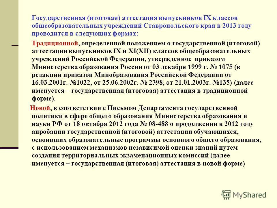 Государственная (итоговая) аттестация выпускников IX классов общеобразовательных учреждений Ставропольского края в 2013 году проводится в следующих формах: Традиционной, определенной положением о государственной (итоговой) аттестации выпускников IX и