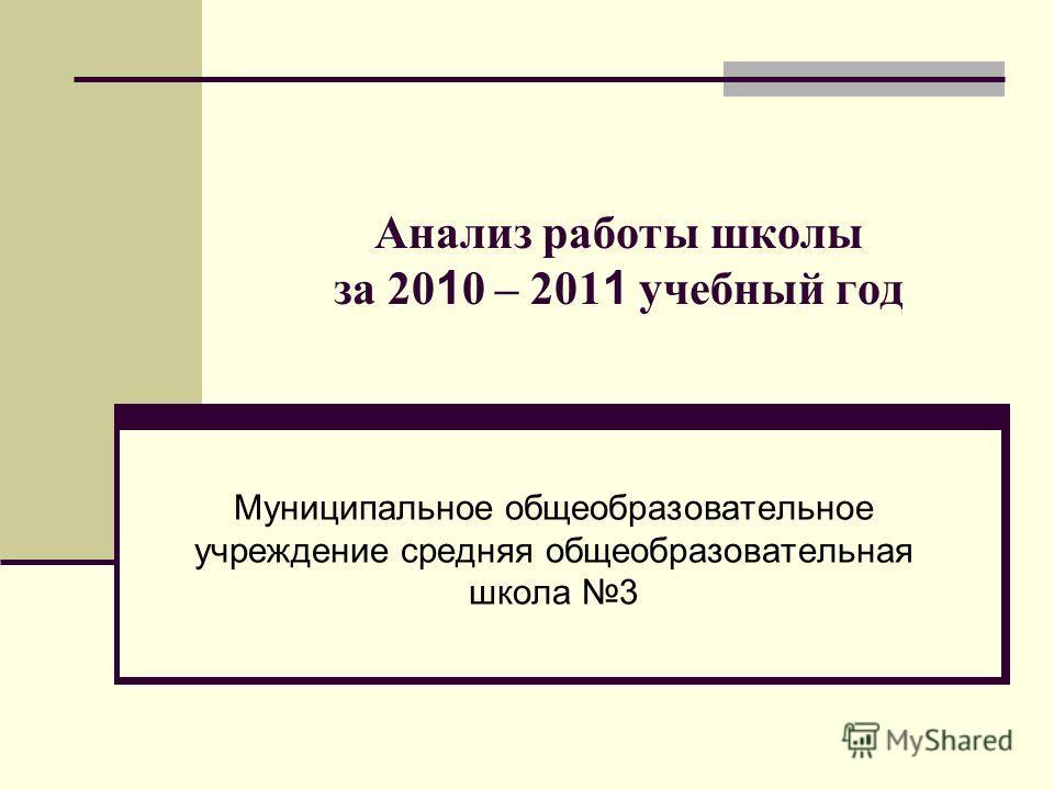Анализ работы школы за 20 1 0 – 201 1 учебный год Муниципальное общеобразовательное учреждение средняя общеобразовательная школа 3