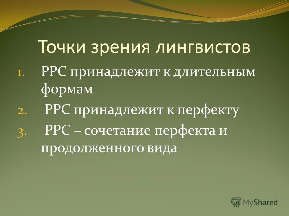 Точки зрения лингвистов 1. PPC принадлежит к длительным формам 2. PPC принадлежит к перфекту 3. PPC – сочетание перфекта и продолженного вида