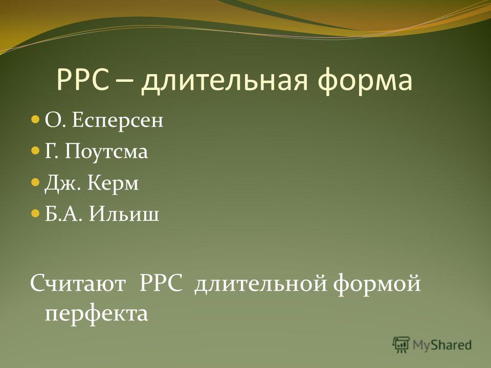 PPC – длительная форма О. Есперсен Г. Поутсма Дж. Керм Б.А. Ильиш Считают PPC длительной формой перфекта