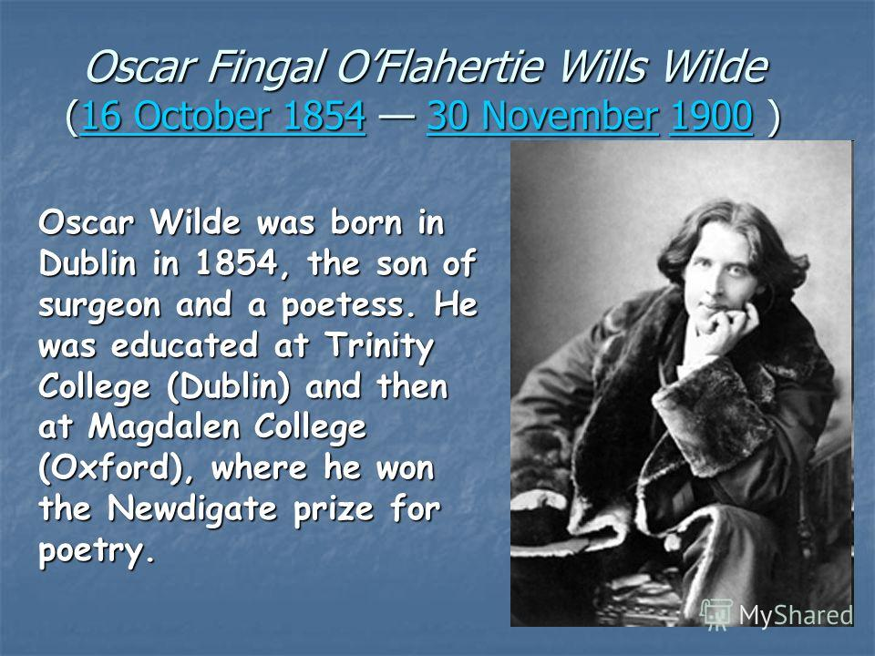 Oscar Fingal OFlahertie Wills Wilde (16 October 1854 30 November 1900 ) 16 185430 190016 185430 1900 Oscar Wilde was born in Dublin in 1854, the son of surgeon and a poetess. He was educated at Trinity College (Dublin) and then at Magdalen College (O