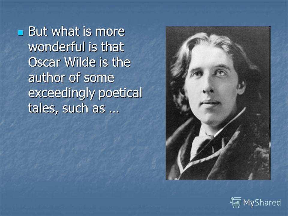 But what is more wonderful is that Oscar Wilde is the author of some exceedingly poetical tales, such as … But what is more wonderful is that Oscar Wilde is the author of some exceedingly poetical tales, such as …
