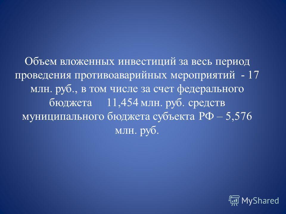 Объем вложенных инвестиций за весь период проведения противоаварийных мероприятий - 17 млн. руб., в том числе за счет федерального бюджета 11,454 млн. руб. средств муниципального бюджета субъекта РФ – 5,576 млн. руб.