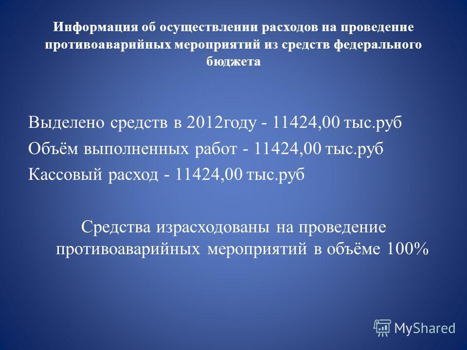 Информация об осуществлении расходов на проведение противоаварийных мероприятий из средств федерального бюджета Выделено средств в 2012году - 11424,00 тыс.руб Объём выполненных работ - 11424,00 тыс.руб Кассовый расход - 11424,00 тыс.руб Средства изра