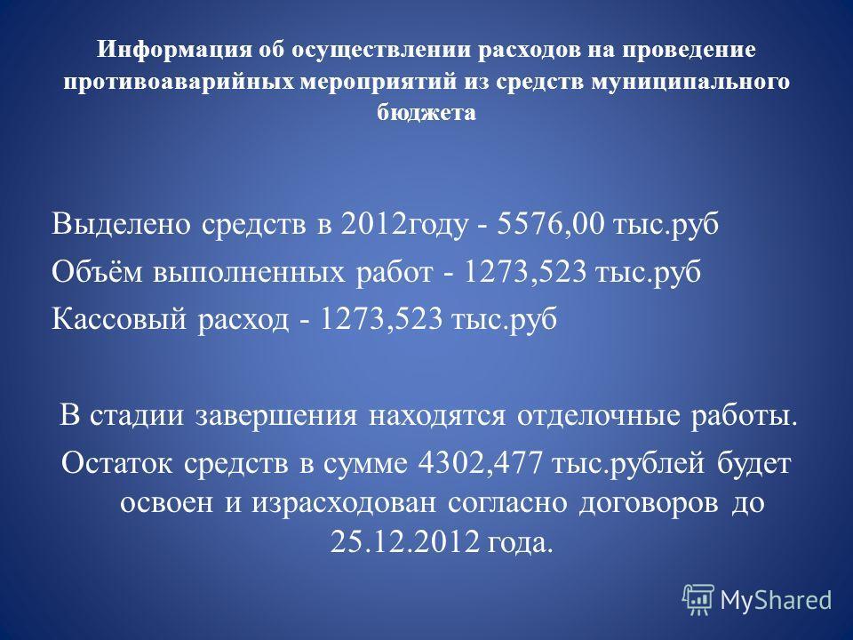 Информация об осуществлении расходов на проведение противоаварийных мероприятий из средств муниципального бюджета Выделено средств в 2012году - 5576,00 тыс.руб Объём выполненных работ - 1273,523 тыс.руб Кассовый расход - 1273,523 тыс.руб В стадии зав