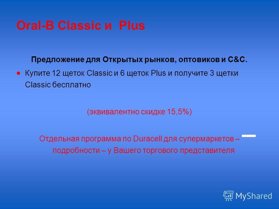 Oral-B Classic и Plus Предложение для Открытых рынков, оптовиков и С&C. Купите 12 щеток Classic и 6 щеток Plus и получите 3 щетки Classic бесплатно (эквивалентно скидке 15,5%) Отдельная программа по Duracell для супермаркетов – подробности – у Вашего