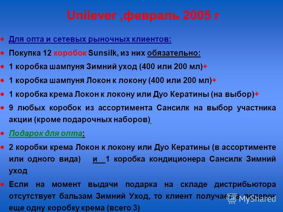 Unilever,февраль 2005 г Для опта и сетевых рыночных клиентов: Покупка 12 коробок Sunsilk, из них обязательно: 1 коробка шампуня Зимний уход (400 или 200 мл)+ 1 коробка шампуня Локон к локону (400 или 200 мл)+ 1 коробка крема Локон к локону или Дуо Ке