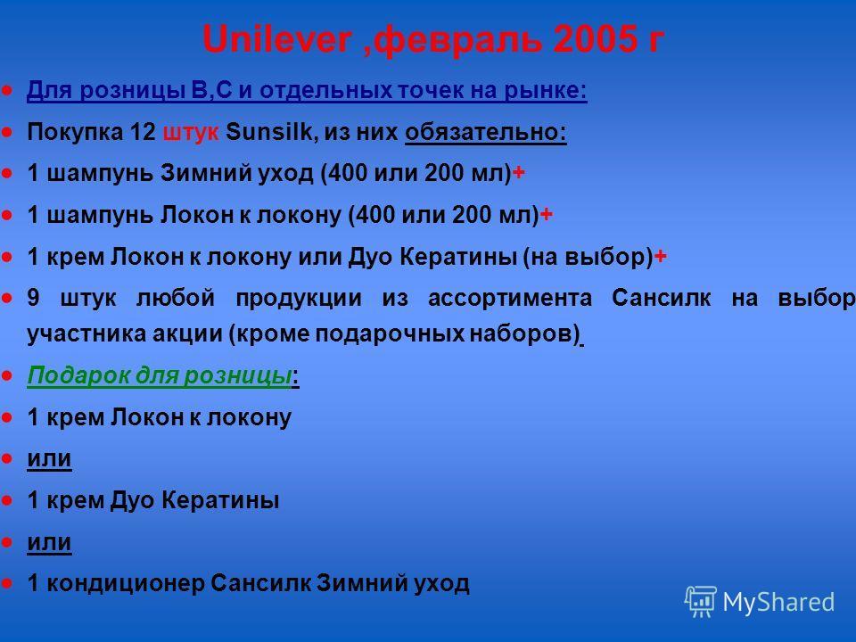 Unilever,февраль 2005 г Для розницы В,С и отдельных точек на рынке: Покупка 12 штук Sunsilk, из них обязательно: 1 шампунь Зимний уход (400 или 200 мл)+ 1 шампунь Локон к локону (400 или 200 мл)+ 1 крем Локон к локону или Дуо Кератины (на выбор)+ 9 ш