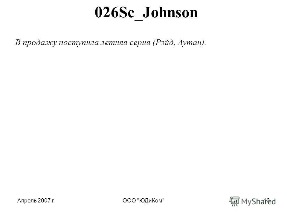 Апрель 2007 г.ООО ЮДиКом13 026Sc_Johnson В продажу поступила летняя серия (Рэйд, Аутан).