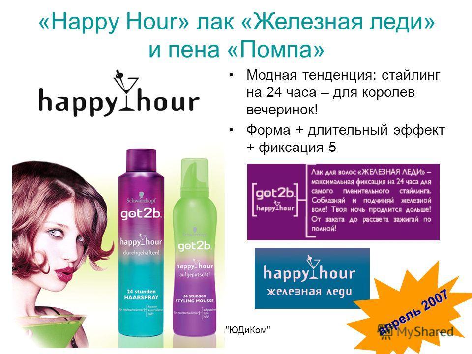 Апрель 2007 г.ООО ЮДиКом25 «Happy Hour» лак «Железная леди» и пена «Помпа» Модная тенденция: стайлинг на 24 часа – для королев вечеринок! Форма + длительный эффект + фиксация 5 апрель 2007