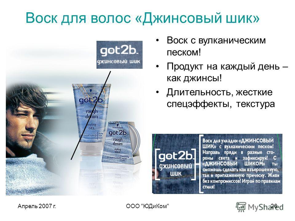 Апрель 2007 г.ООО ЮДиКом26 Воск для волос «Джинсовый шик» Воск с вулканическим песком! Продукт на каждый день – как джинсы! Длительность, жесткие спецэффекты, текстура