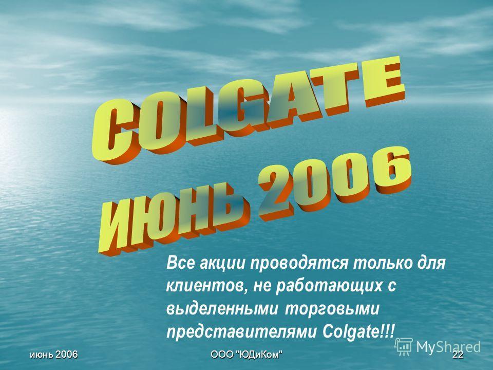 ООО ЮДиКом 22 июнь 2006 Все акции проводятся только для клиентов, не работающих с выделенными торговыми представителями Colgate!!!