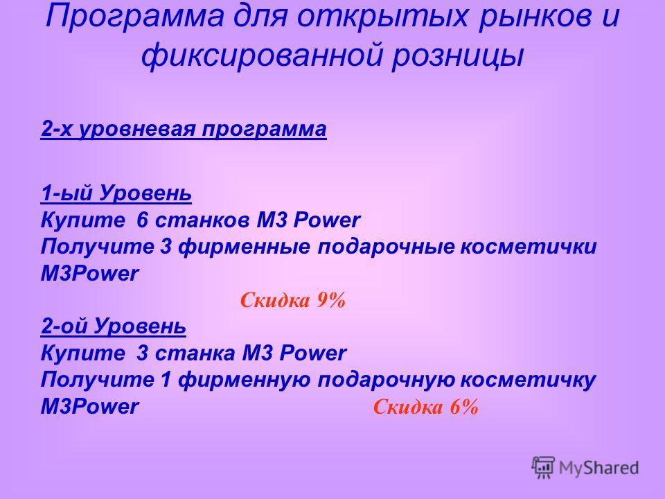 2-х уровневая программа 1-ый Уровень Купите 6 станков M3 Power Получите 3 фирменные подарочные косметички M3Power Скидка 9% 2-ой Уровень Купите 3 станка M3 Power Получите 1 фирменную подарочную косметичку M3Power Скидка 6% Программа для открытых рынк