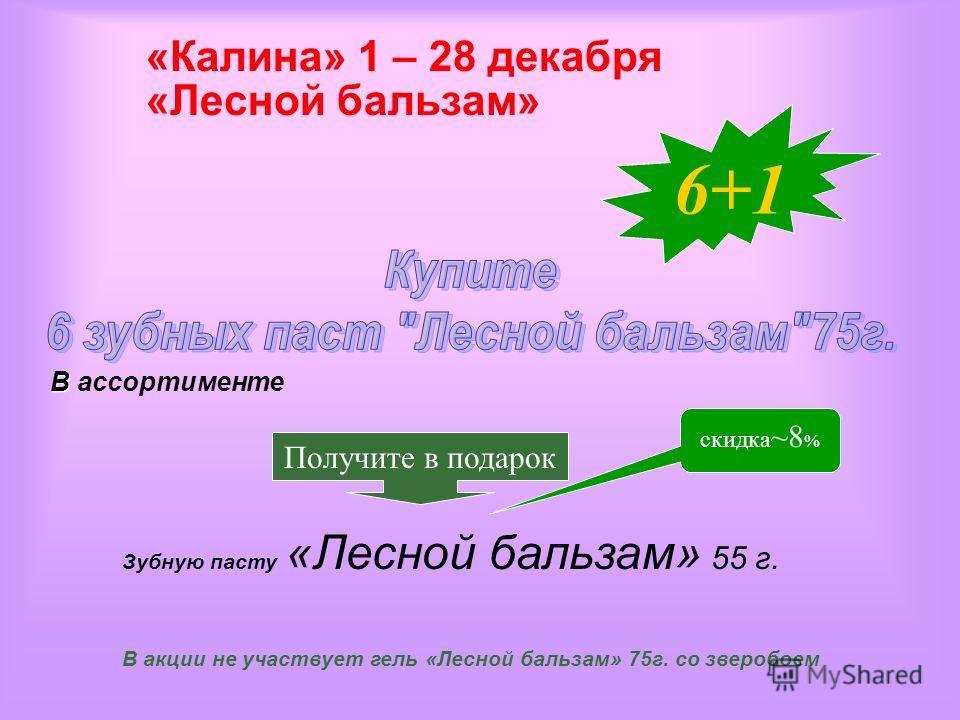 Получите в подарок «Калина» 1 – 28 декабря «Лесной бальзам» Зубную пасту «Лесной бальзам» 55 г. скидка ~8 % 6+1 В В ассортименте В акции не участвует гель «Лесной бальзам» 75г. со зверобоем