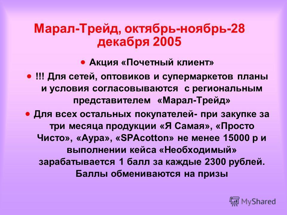 Марал-Трейд, октябрь-ноябрь-28 декабря 2005 Акция «Почетный клиент» !!! Для сетей, оптовиков и супермаркетов планы и условия согласовываются с региональным представителем «Марал-Трейд» Для всех остальных покупателей- при закупке за три месяца продукц