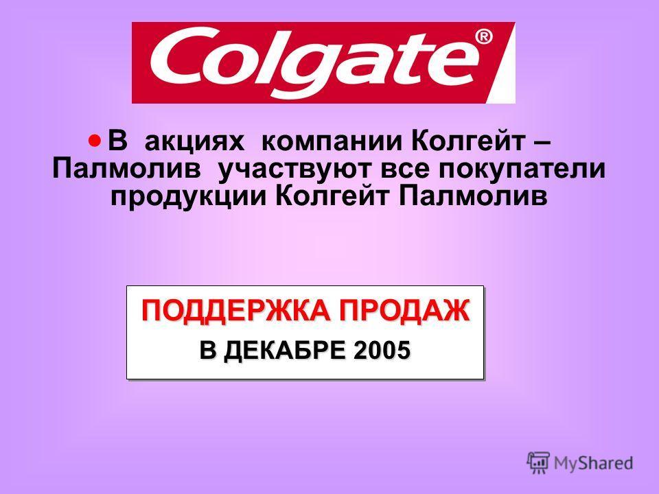 В акциях компании Колгейт – Палмолив участвуют все покупатели продукции Колгейт Палмолив ПОДДЕРЖКА ПРОДАЖ В ДЕКАБРЕ 2005