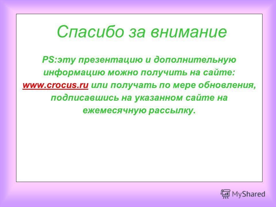 Cпасибо за внимание PS:эту презентацию и дополнительную информацию можно получить на сайте: www.crocus.ru или получать по мере обновления, подписавшись на указанном сайте на ежемесячную рассылку. www.crocus.ru