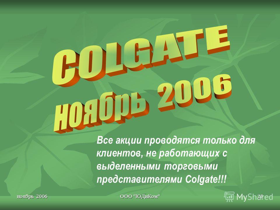 ноябрь 2006 ООО ЮДиКом 28 Все акции проводятся только для клиентов, не работающих с выделенными торговыми представителями Colgate!!!