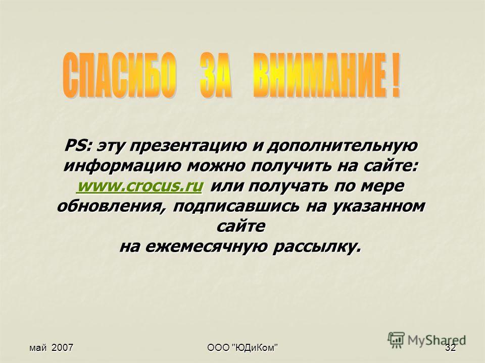май 2007 ООО ЮДиКом 32 PS: эту презентацию и дополнительную информацию можно получить на сайте: www.crocus.ru или получать по мере обновления, подписавшись на указанном сайте на ежемесячную рассылку. www.crocus.ru