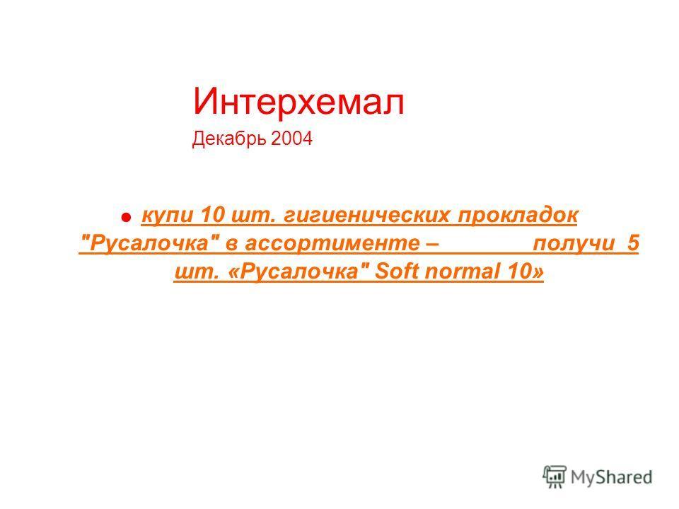Интерхемал Декабрь 2004 купи 10 шт. гигиенических прокладок Русалочка в ассортименте – получи 5 шт. «Русалочка Soft normal 10»