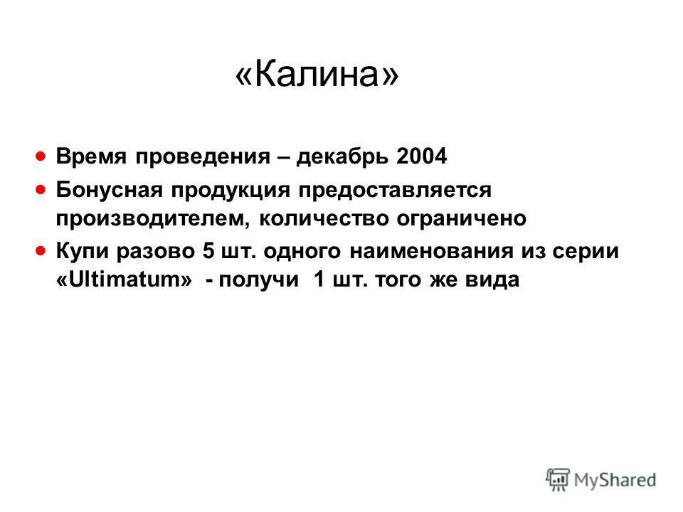 «Калина» Время проведения – декабрь 2004 Бонусная продукция предоставляется производителем, количество ограничено Купи разово 5 шт. одного наименования из серии «Ultimatum» - получи 1 шт. того же вида
