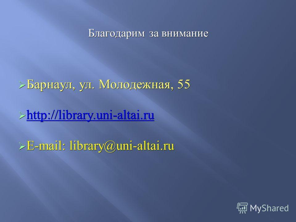 Благодарим за внимание Благодарим за внимание Барнаул, ул. Молодежная, 55 Барнаул, ул. Молодежная, 55 http://library.uni-altai.ru http://library.uni-altai.ru http://library.uni-altai.ru E-mail: library@uni-altai.ru E-mail: library@uni-altai.ru