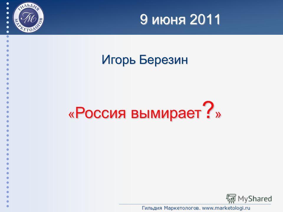 Гильдия Маркетологов. www.marketologi.ru Игорь Березин « Россия вымирает ? » 9 июня 2011