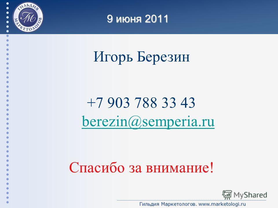 Гильдия Маркетологов. www.marketologi.ru 9 июня 2011 Игорь Березин +7 903 788 33 43 berezin@semperia.ru berezin@semperia.ru Спасибо за внимание!