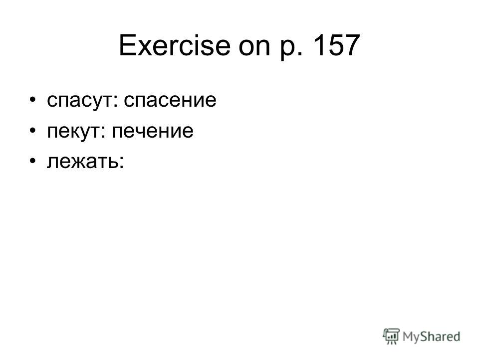 Exercise on p. 157 спасут: спасение пекут: печение лежать:
