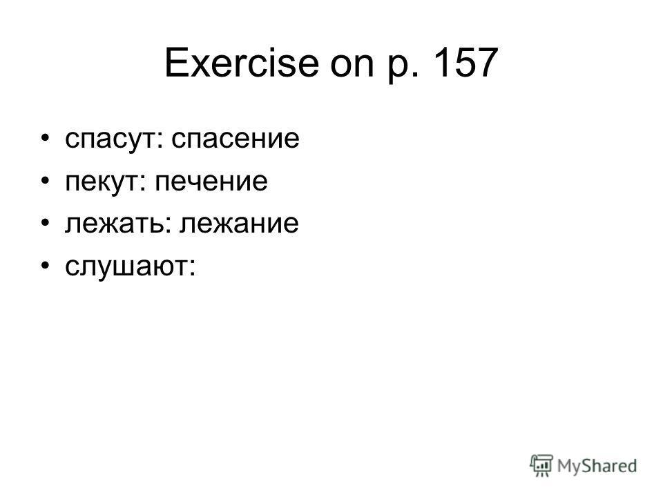 Exercise on p. 157 спасут: спасение пекут: печение лежать: лежание слушают: