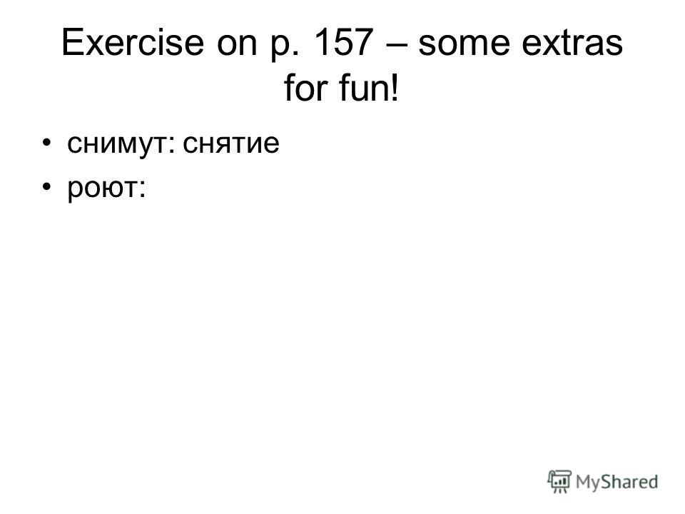 Exercise on p. 157 – some extras for fun! снимут: снятие роют:
