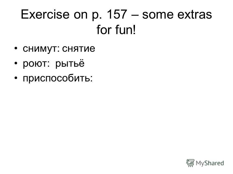 Exercise on p. 157 – some extras for fun! снимут: снятие роют: рытьё приспособить: