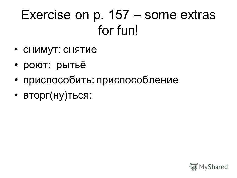 Exercise on p. 157 – some extras for fun! снимут: снятие роют: рытьё приспособить: приспособление вторг(ну)ться:
