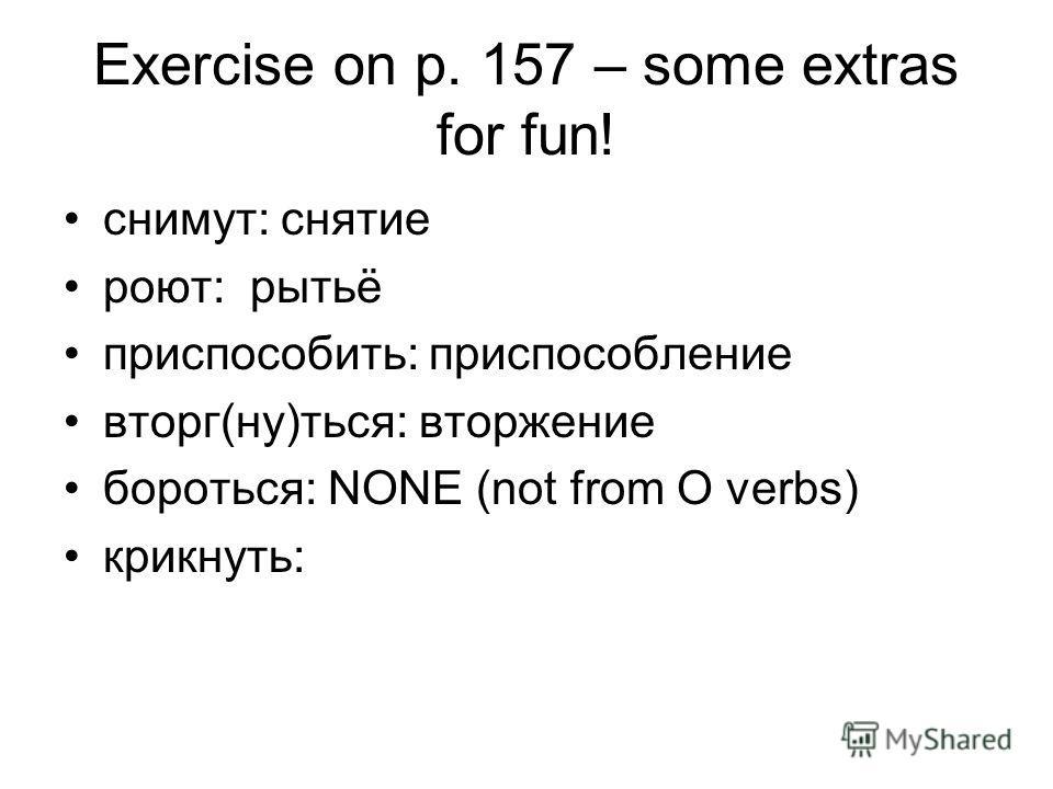 Exercise on p. 157 – some extras for fun! снимут: снятие роют: рытьё приспособить: приспособление вторг(ну)ться: вторжение бороться: NONE (not from O verbs) крикнуть: