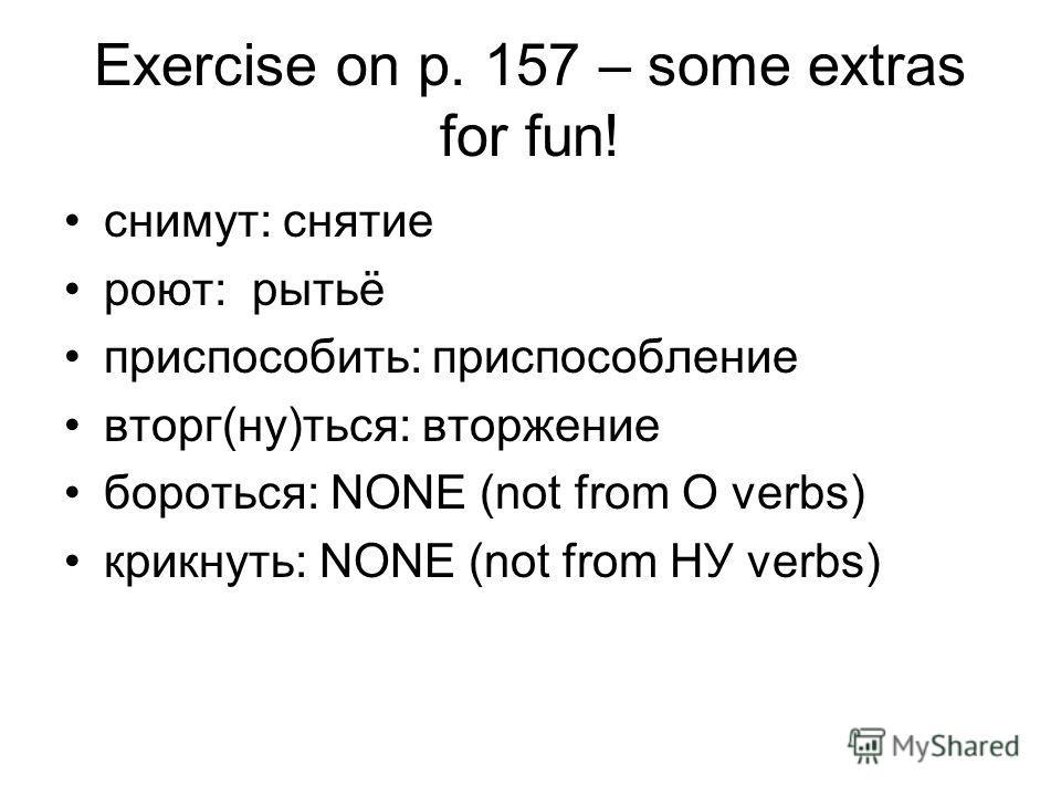 Exercise on p. 157 – some extras for fun! снимут: снятие роют: рытьё приспособить: приспособление вторг(ну)ться: вторжение бороться: NONE (not from O verbs) крикнуть: NONE (not from НУ verbs)