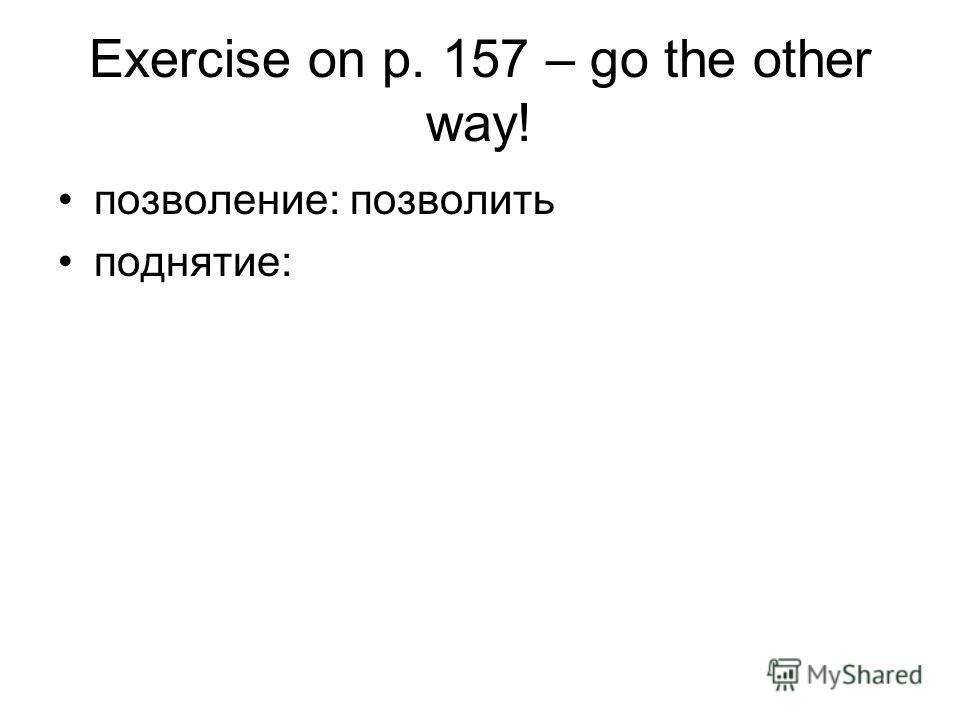Exercise on p. 157 – go the other way! позволение: позволить поднятие: