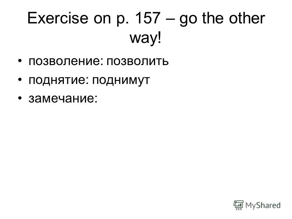 Exercise on p. 157 – go the other way! позволение: позволить поднятие: поднимут замечание: