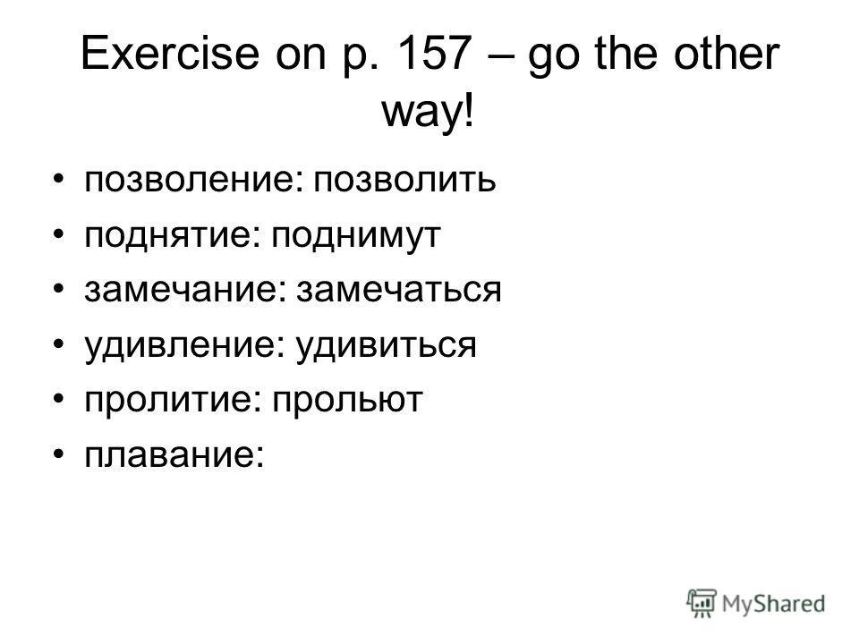 Exercise on p. 157 – go the other way! позволение: позволить поднятие: поднимут замечание: замечаться удивление: удивиться пролитие: прольют плавание: