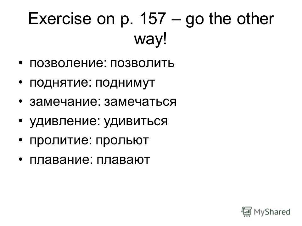 Exercise on p. 157 – go the other way! позволение: позволить поднятие: поднимут замечание: замечаться удивление: удивиться пролитие: прольют плавание: плавают